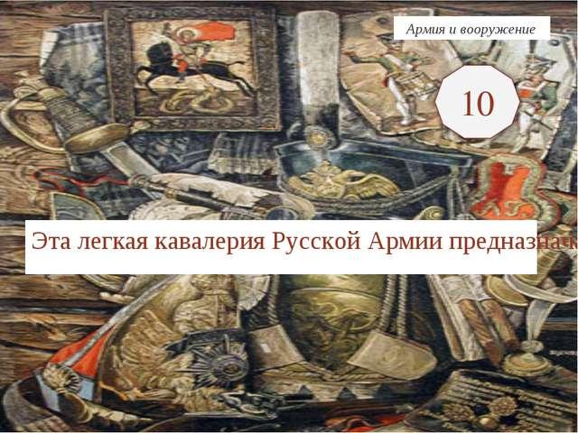 Эта легкая кавалерия Русской Армии предназначалась для выполнения задач разве...
