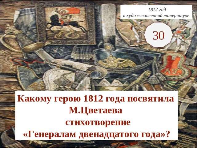 1812 год в художественной литературе Какому герою 1812 года посвятила М.Цвет...