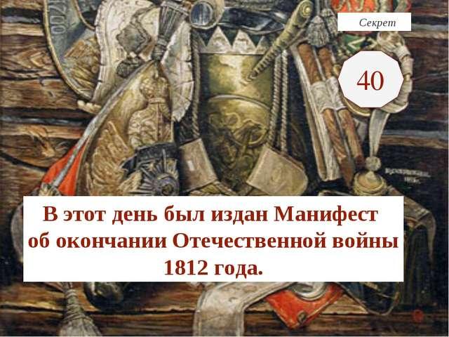 Секрет В этот день был издан Манифест об окончании Отечественной войны 1812...