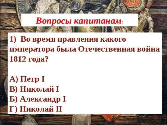 1) Во время правления какого императора была Отечественная война 1812 года? ...