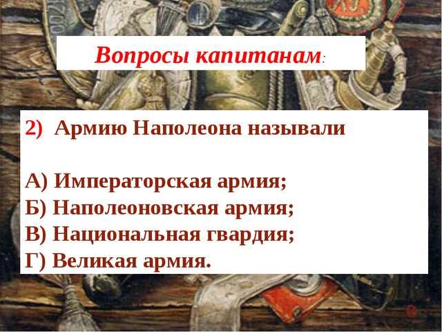 2) Армию Наполеона называли А) Императорская армия; Б) Наполеоновская армия;...