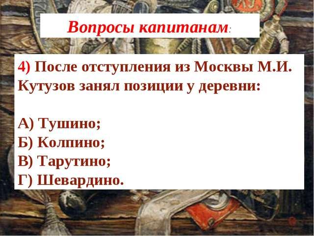 4) После отступления из Москвы М.И. Кутузов занял позиции у деревни: А) Тушин...