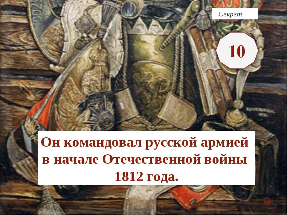 Секрет Он командовал русской армией в начале Отечественной войны 1812 года.