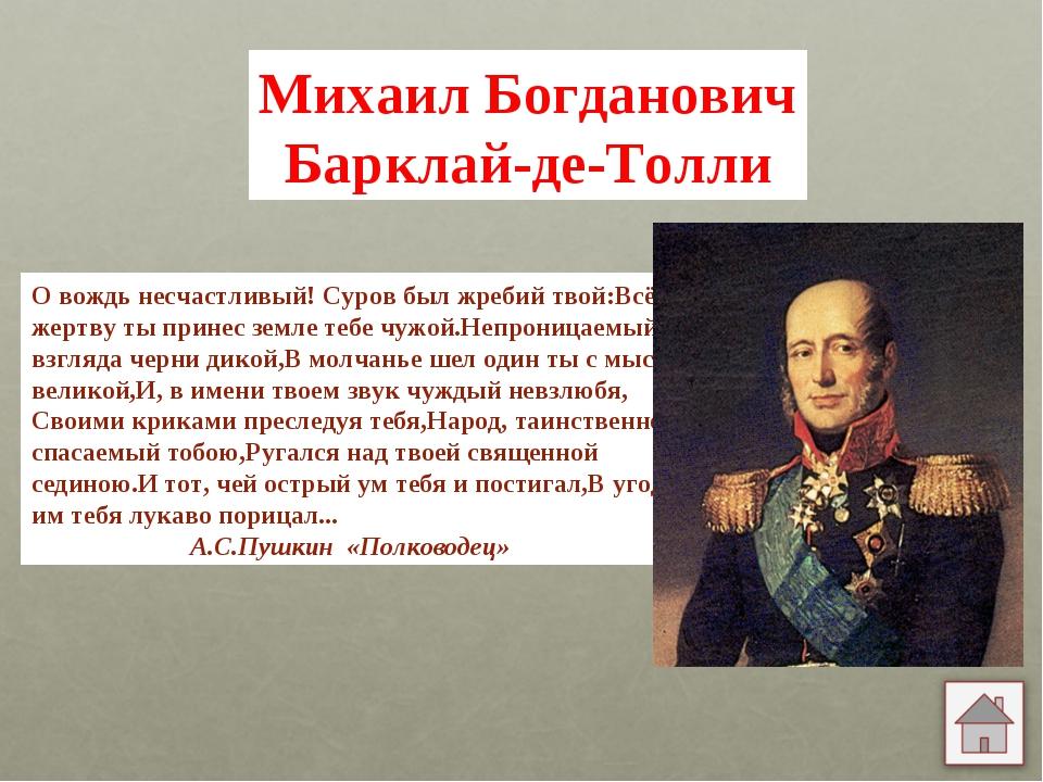 Михаил Богданович Барклай-де-Толли О вождь несчастливый! Суров был жребий тво...