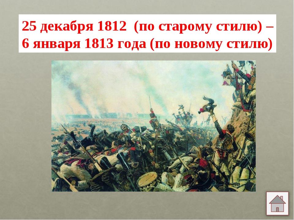 25 декабря 1812 (по старому стилю) – 6 января 1813 года (по новому стилю)
