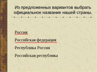 Из предложенных вариантов выбрать официальное название нашей страны. Россия Р