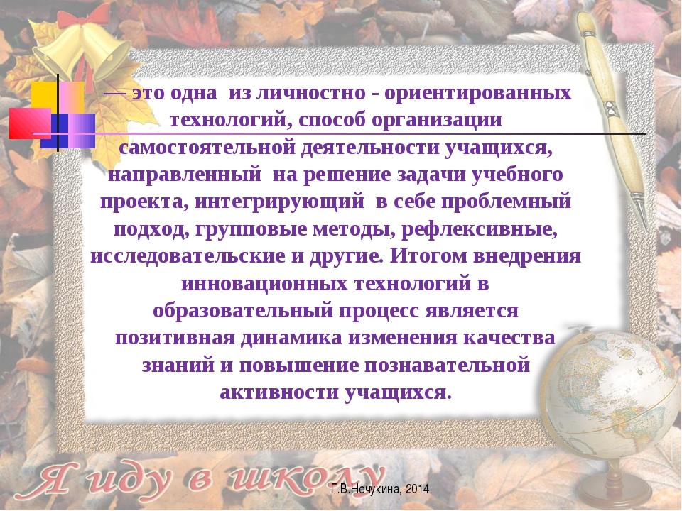 Г.В.Нечукина, 2014 — это одна из личностно - ориентированных технологий, спос...
