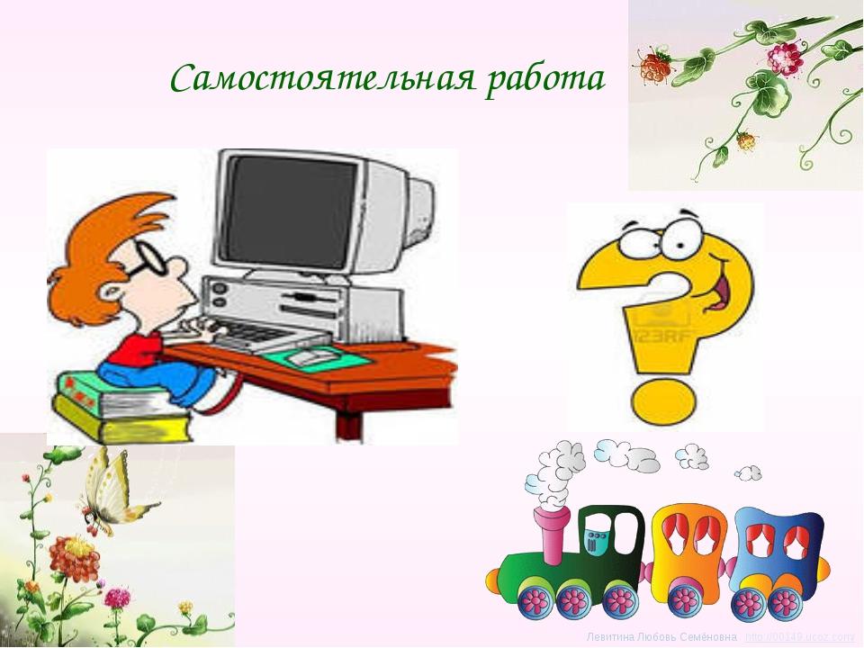 Самостоятельная работа Левитина Любовь Семёновна http://00149.ucoz.com/