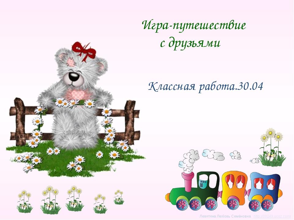 Игра-путешествие с друзьями Классная работа.30.04 Левитина Любовь Семёновна...