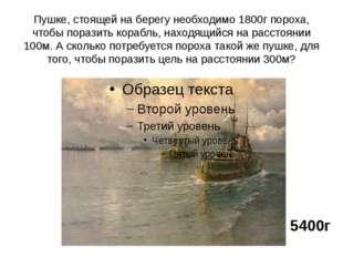 Пушке, стоящей на берегу необходимо 1800г пороха, чтобы поразить корабль, нах
