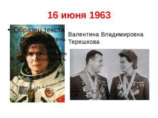 16 июня 1963 Валентина Владимировна Терешкова