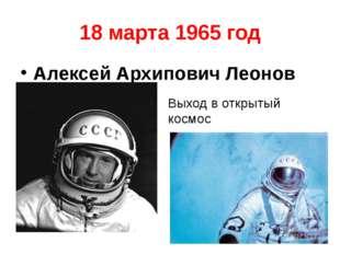 18 марта 1965 год Алексей Архипович Леонов Выход в открытый космос