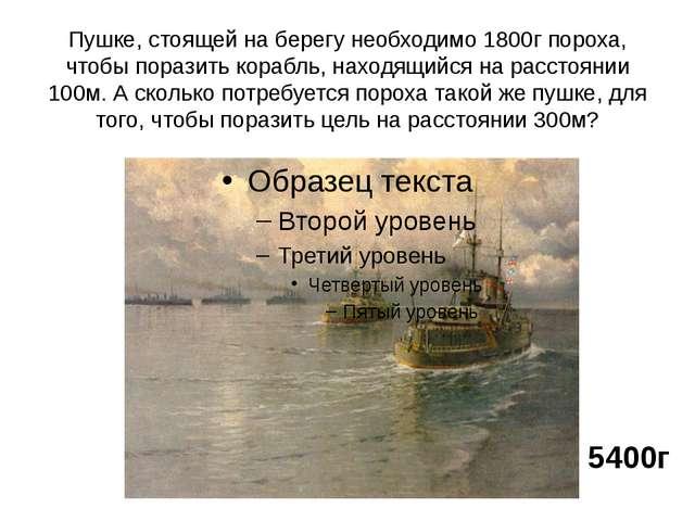 Пушке, стоящей на берегу необходимо 1800г пороха, чтобы поразить корабль, нах...
