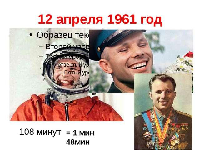 12 апреля 1961 год 108 минут = 1 мин 48мин