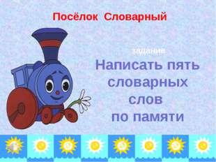 Посёлок Словарный задание Написать пять словарных слов по памяти