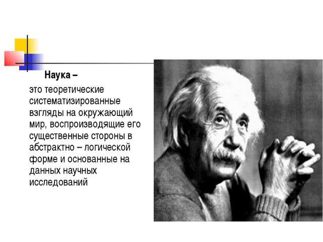 Наука – это теоретические систематизированные взгляды на окружающий мир, во...
