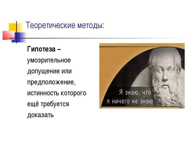 Теоретические методы: Гипотеза – умозрительное допущение или предположение, и...