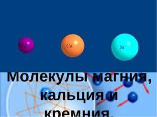Молекулы магния, кальция и кремния.