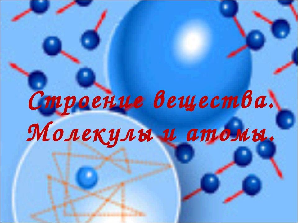 Строение вещества. Молекулы и атомы.