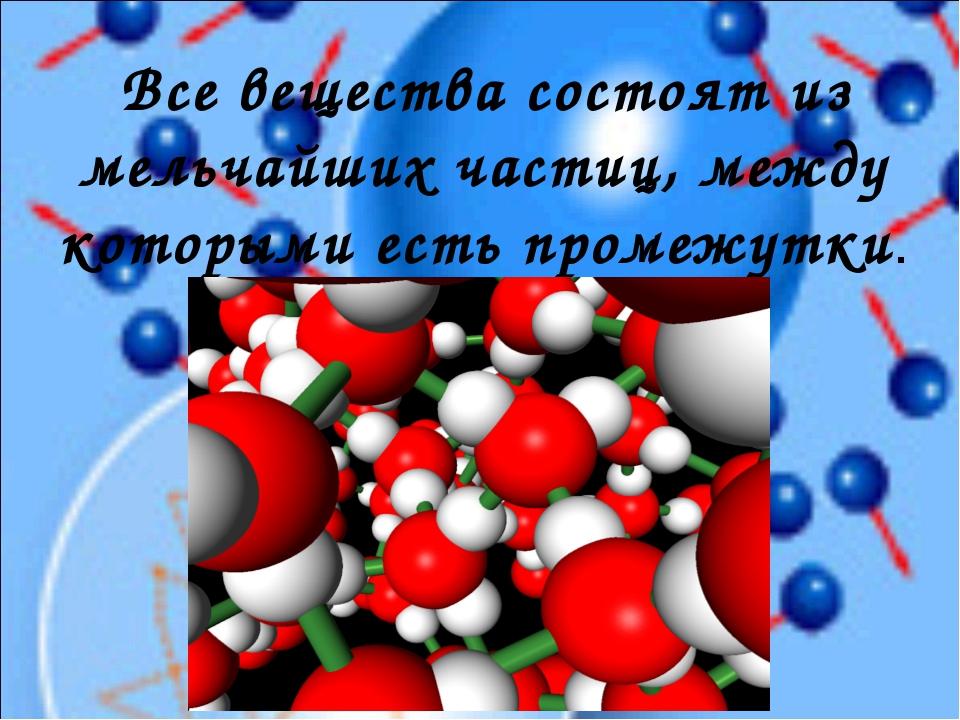 Все вещества состоят из мельчайших частиц, между которыми есть промежутки.