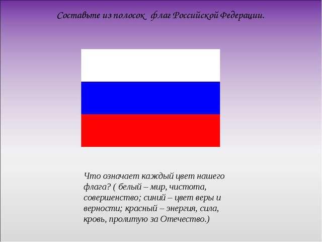 Составьте из полосок флаг Российской Федерации.  Что означает каждый цвет н...