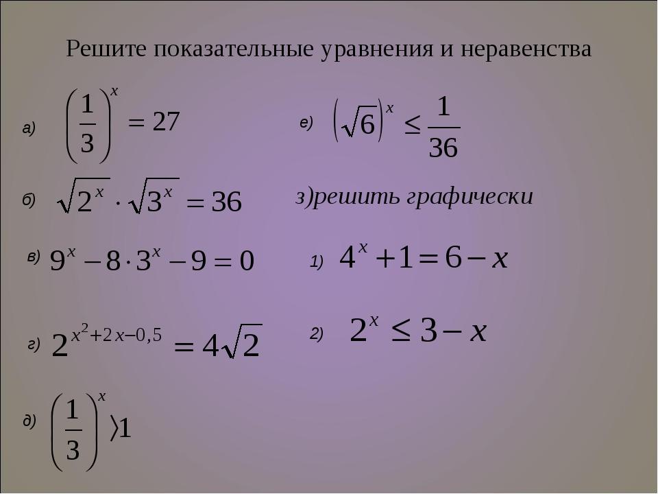 Решите показательные уравнения и неравенства з)решить графически а) б) в) г)...