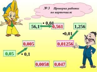 № 3 Проверка работы по карточкам: 0,05 0,005 56,1 0,01256 0,561 1,256 • 0,1 •