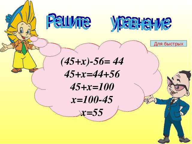 (45+х)-56= 44 (45+х)-56= 44 45+х=44+56 45+х=100 х=100-45 х=55 Для быстрых