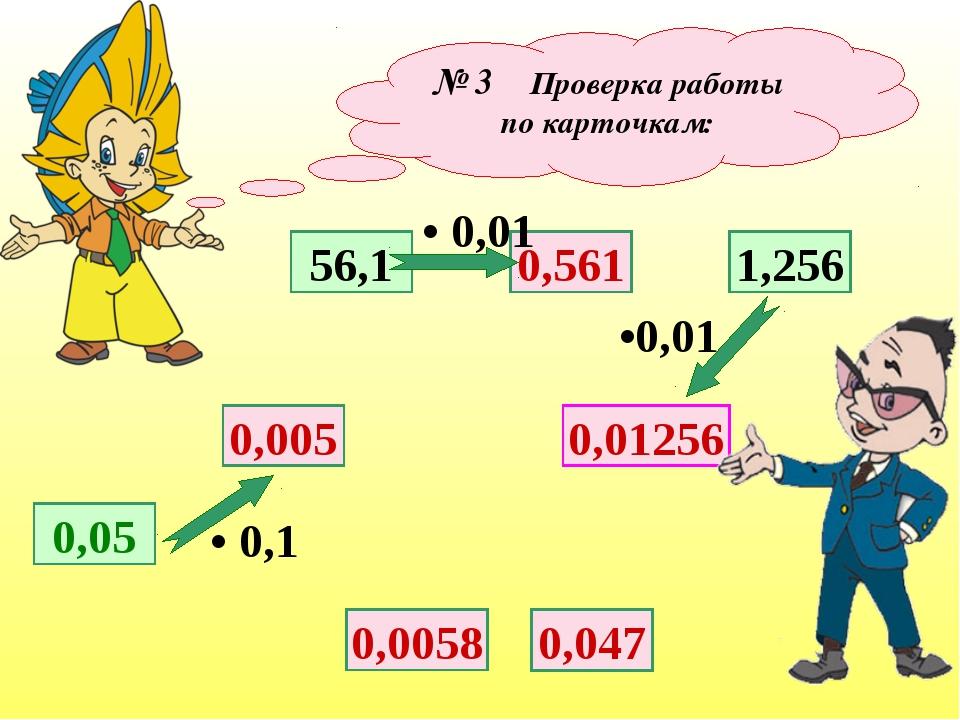 № 3 Проверка работы по карточкам: 0,05 0,005 56,1 0,01256 0,561 1,256 • 0,1 •...