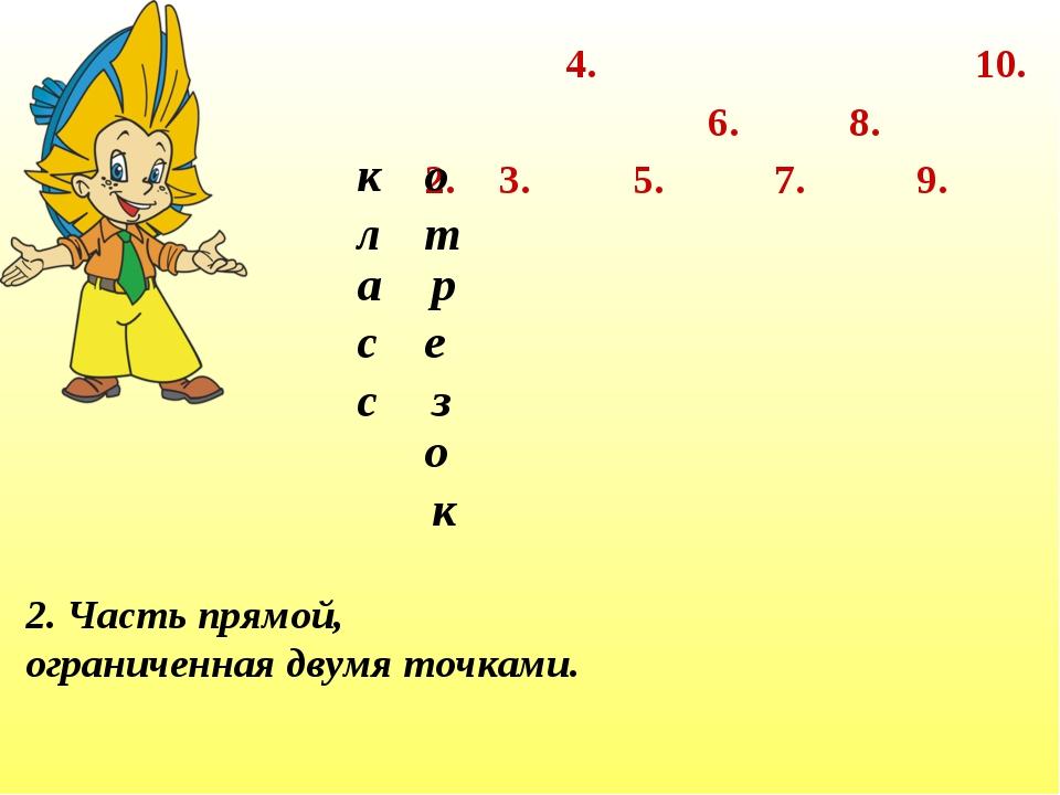 2. 3. 4. 7. 6. 5. 8. 9. 10. 2. Часть прямой, ограниченная двумя точками. к л...