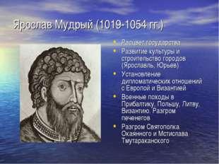 Ярослав Мудрый (1019-1054 гг.) Расцвет государства Развитие культуры и строит