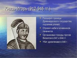 Князь Игорь (912-945 гг.) Расширил границы Древнерусского государства, подчин