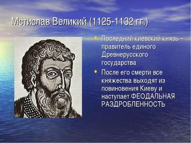 Мстислав Великий (1125-1132 гг.) Последний киевский князь – правитель единого...