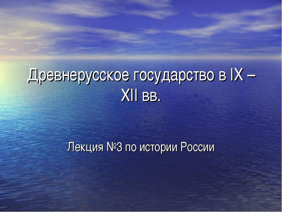 Древнерусское государство в IX –XII вв. Лекция №3 по истории России