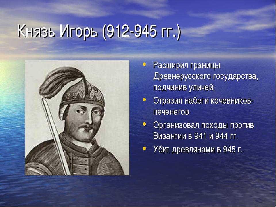 Князь Игорь (912-945 гг.) Расширил границы Древнерусского государства, подчин...