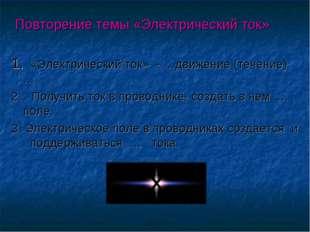 Повторение темы «Электрический ток» 1. «Электрический ток» - …движение (тече