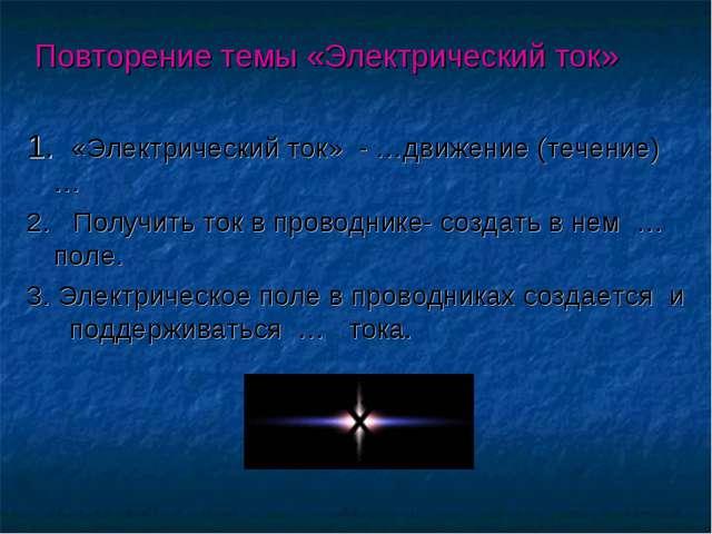 Повторение темы «Электрический ток» 1. «Электрический ток» - …движение (тече...