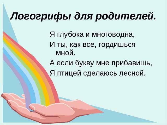 Логогрифы для родителей. Я глубока и многоводна, И ты, как все, гордишься мно...