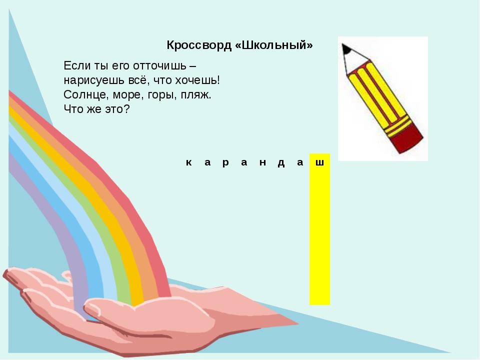 Кроссворд «Школьный» Если ты его отточишь – нарисуешь всё, что хочешь! Солнце...