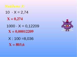 Найдите Х: Х = 0,274 Х = 0,00012209 Х = 803,6 1000 ∙ Х = 0,12209 Х : 100 =8,0