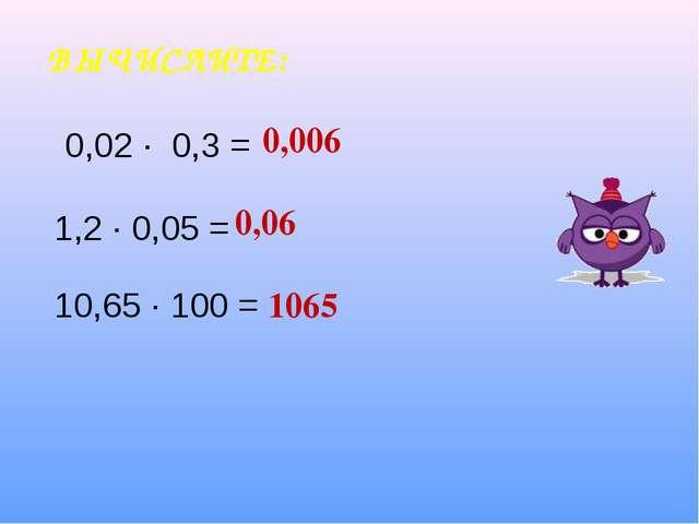 ВЫЧИСЛИТЕ: 0,006 0,06 1065 0,02 ∙ 0,3 = 1,2 ∙ 0,05 = 10,65 ∙ 100 =