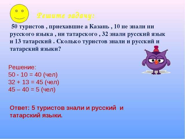 Решите задачу: 50 туристов , приехавшие а Казань , 10 не знали ни русского яз...