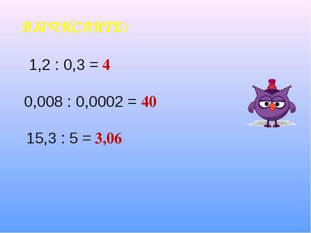 ВЫЧИСЛИТЕ: 4 40 3,06 1,2 : 0,3 = 0,008 : 0,0002 = 15,3 : 5 =