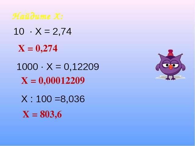 Найдите Х: Х = 0,274 Х = 0,00012209 Х = 803,6 1000 ∙ Х = 0,12209 Х : 100 =8,0...