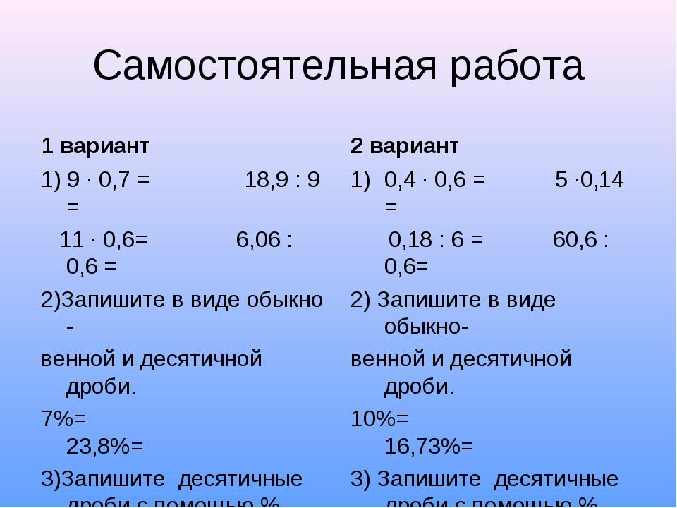 Самостоятельная работа 1 вариант 1) 9 · 0,7 = 18,9 : 9 = 11 · 0,6= 6,06 : 0,6...