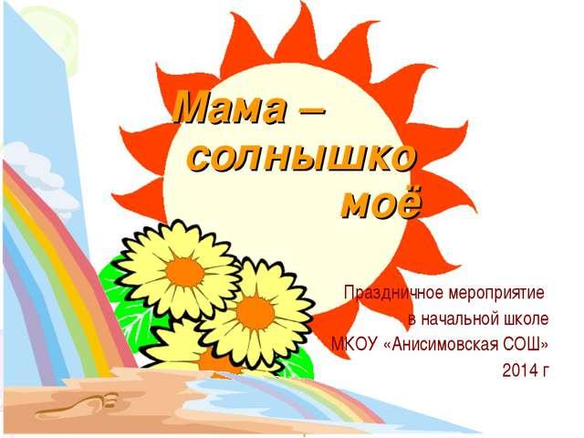 Мама – солнышко моё Праздничное мероприятие в начальной школе МКОУ «Анисимовс...