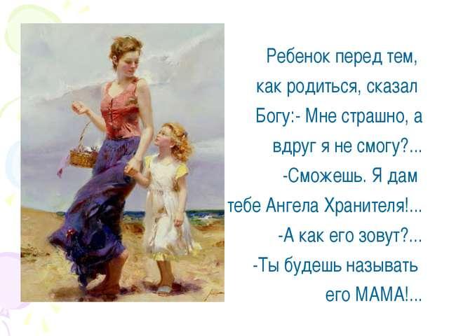 Ребенок перед тем, как родиться, сказал Богу:- Мне страшно, а вдруг я не смог...