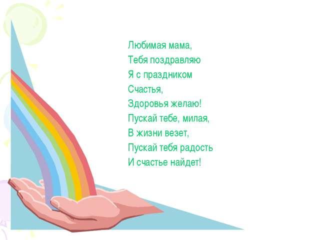 Любимая мама, Тебя поздравляю Я с праздником Счастья, Здоровья желаю! Пускай...