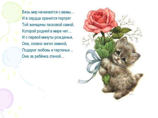Весь мир начинается с мамы… И в сердце хранится портрет Той женщины ласковой...