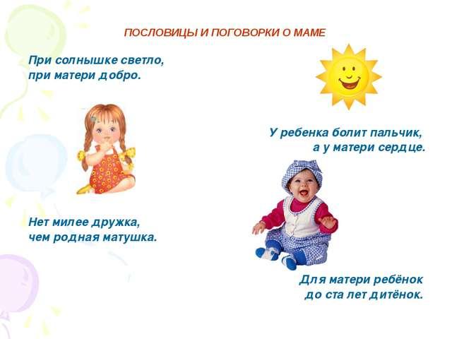 ПОСЛОВИЦЫ И ПОГОВОРКИ О МАМЕ При солнышке светло, при матери добро. У ребенка...